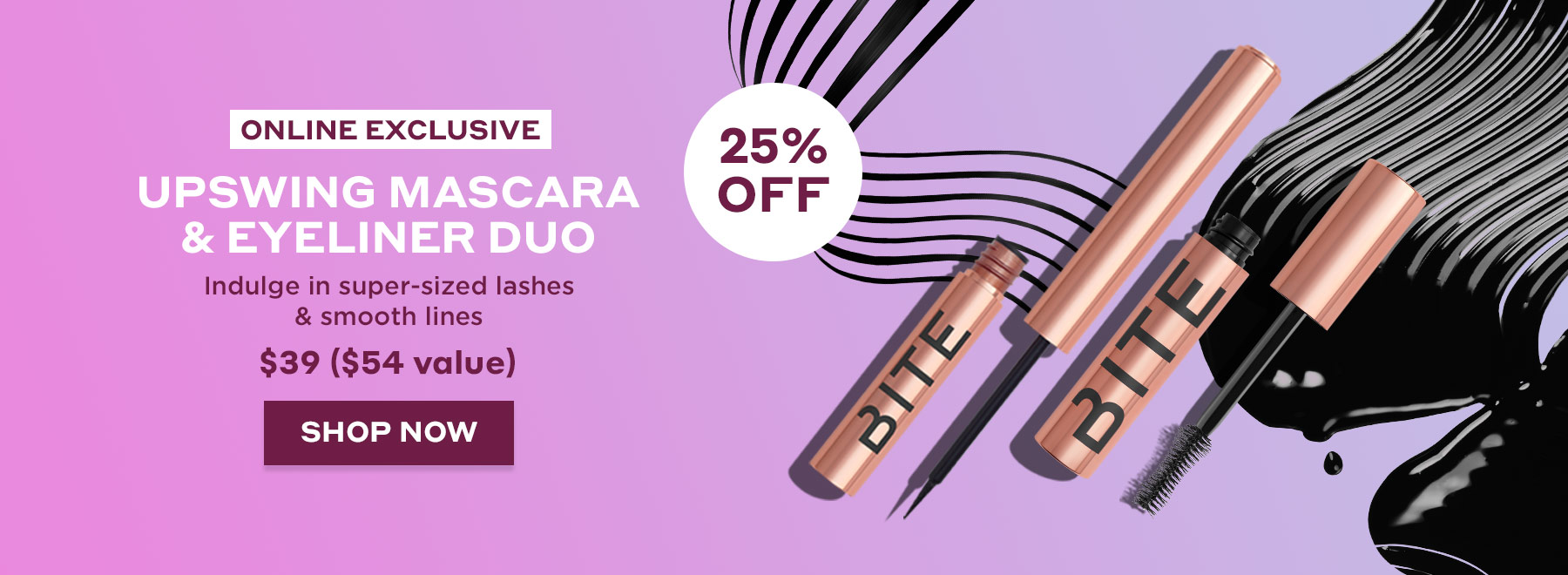 Online Exclusive Upswing Eye Duo. Indulge in super-sized lashes and smooth lines. Shop Now and save 25% off. No code needed.